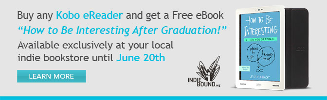 Buy any Kobo eReader and get a Free eBook - How to Be Interesting After Graduation! - Available exclusively at your local indie bookstore until June 20th